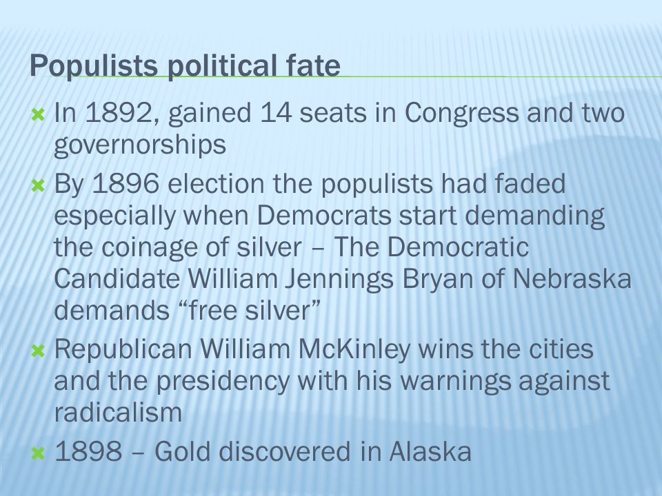 Populists political fate In 1892, gained 14 seats in Congress and two governorships By 1896 election the populists had faded especially when Democrats start demanding the coinage of silver – The Democratic Candidate William Jennings Bryan of Nebraska demands free silver Republican William McKinley wins the cities and the presidency with his warnings against radicalism 1898 – Gold discovered in Alaska