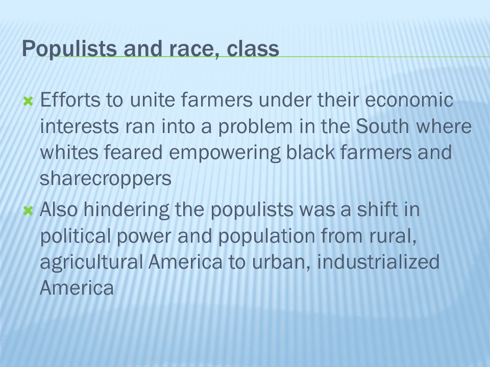 Populists and race, class Efforts to unite farmers under their economic interests ran into a problem in the South where whites feared empowering black farmers and sharecroppers Also hindering the populists was a shift in political power and population from rural, agricultural America to urban, industrialized America