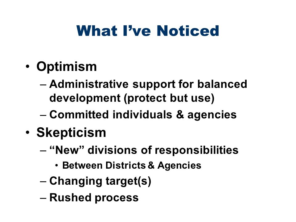 What Ive Noticed Optimism –Administrative support for balanced development (protect but use) –Committed individuals & agencies Skepticism –New divisions of responsibilities Between Districts & Agencies –Changing target(s) –Rushed process