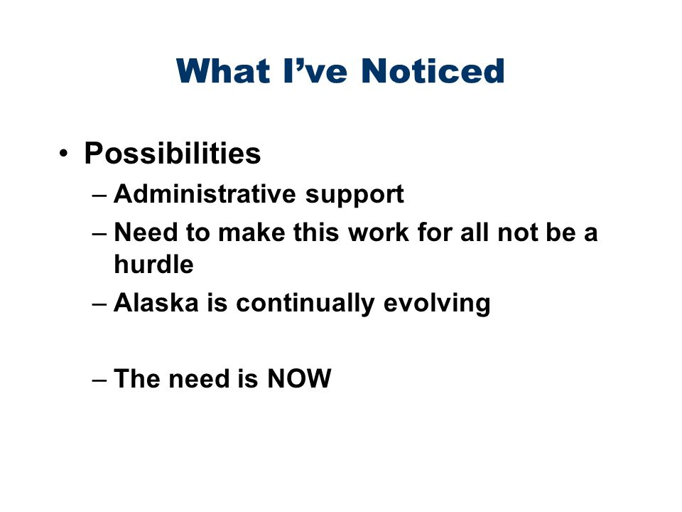 What Ive Noticed Possibilities –Administrative support –Need to make this work for all not be a hurdle –Alaska is continually evolving –The need is NOW