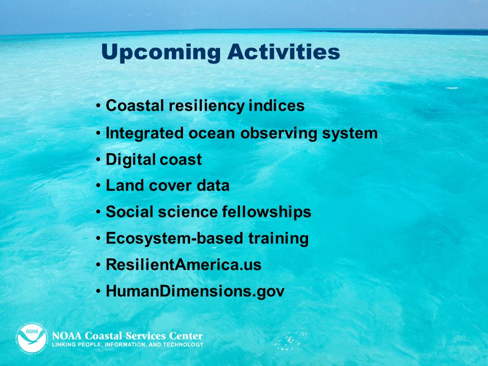 Upcoming Activities Coastal resiliency indices Integrated ocean observing system Digital coast Land cover data Social science fellowships Ecosystem-based training ResilientAmerica.us HumanDimensions.gov