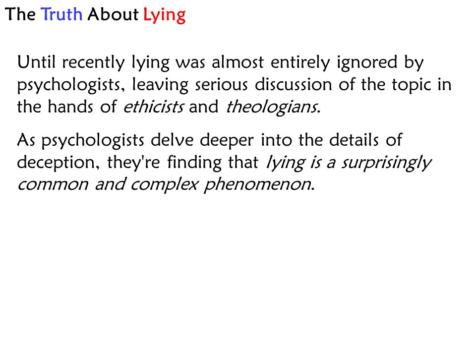 The Truth About Lying Until recently lying was almost entirely ignored by psychologists, leaving serious discussion of the topic in the hands of ethicists and theologians.
