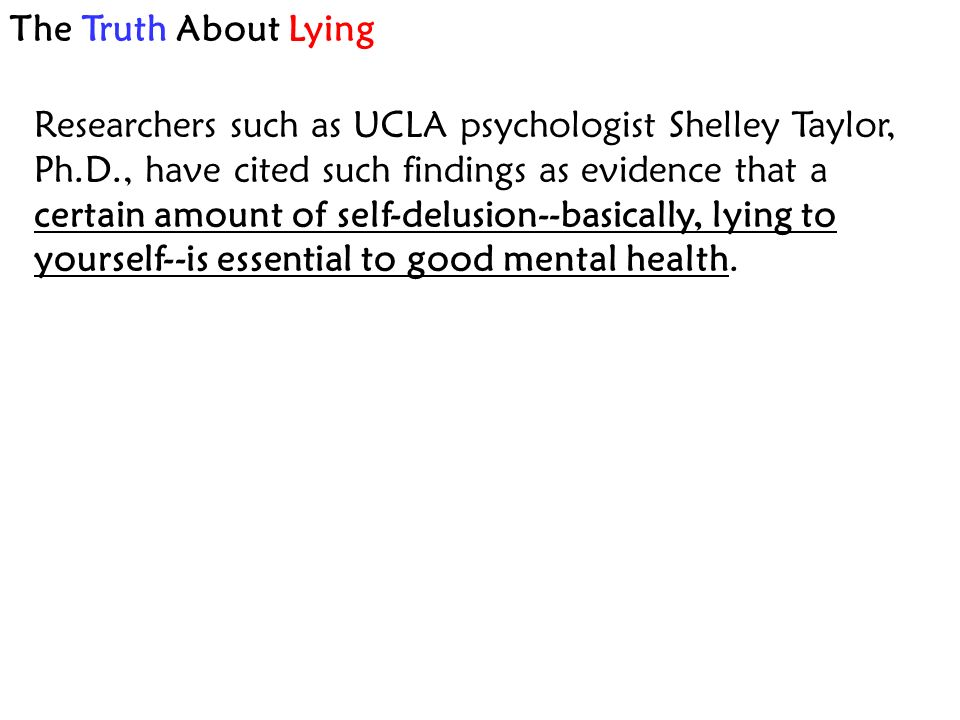 The Truth About Lying Researchers such as UCLA psychologist Shelley Taylor, Ph.D., have cited such findings as evidence that a certain amount of self-delusion--basically, lying to yourself--is essential to good mental health.