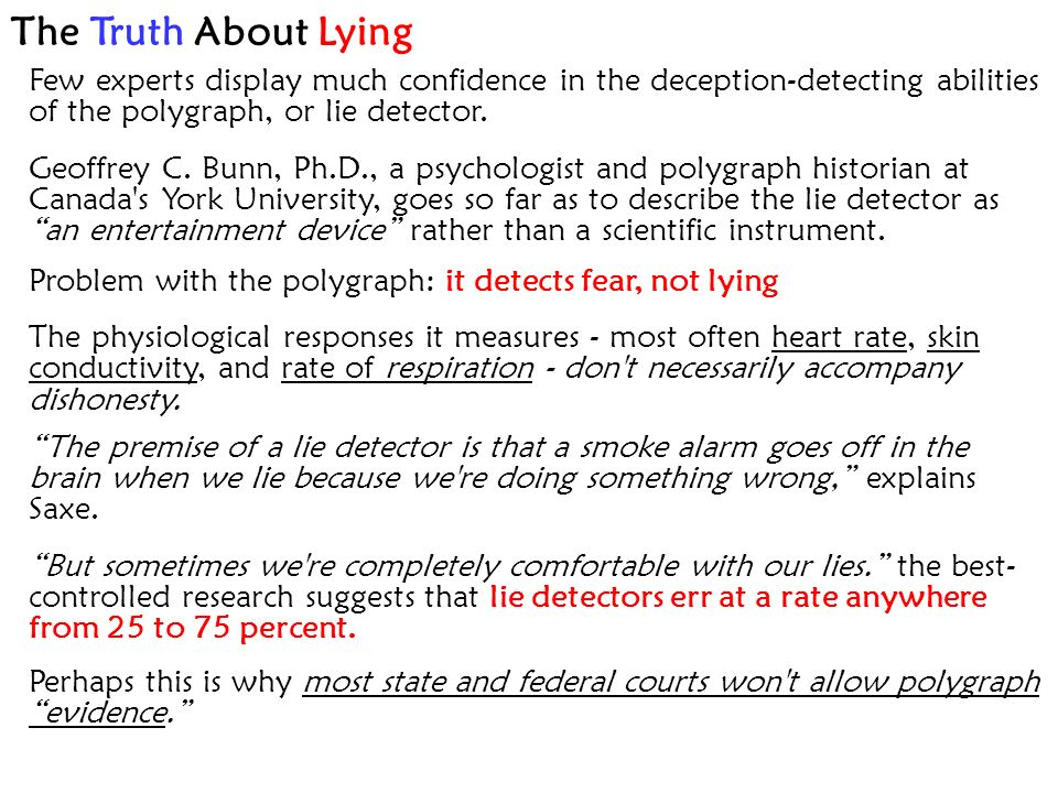 The Truth About Lying Few experts display much confidence in the deception-detecting abilities of the polygraph, or lie detector.