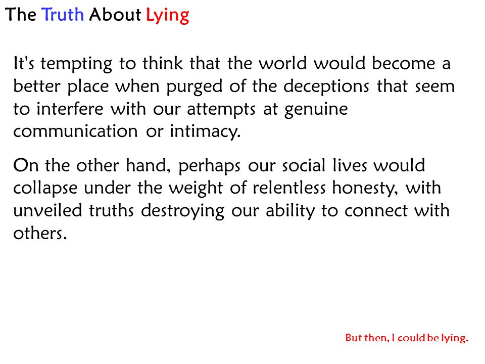 The Truth About Lying It s tempting to think that the world would become a better place when purged of the deceptions that seem to interfere with our attempts at genuine communication or intimacy.