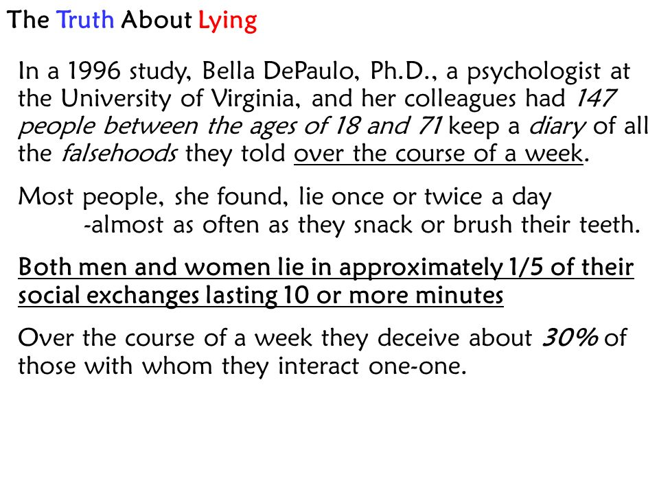 The Truth About Lying In a 1996 study, Bella DePaulo, Ph.D., a psychologist at the University of Virginia, and her colleagues had 147 people between the ages of 18 and 71 keep a diary of all the falsehoods they told over the course of a week.