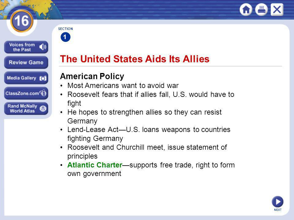 NEXT The United States Aids Its Allies SECTION 1 American Policy Most Americans want to avoid war Roosevelt fears that if allies fall, U.S. would have