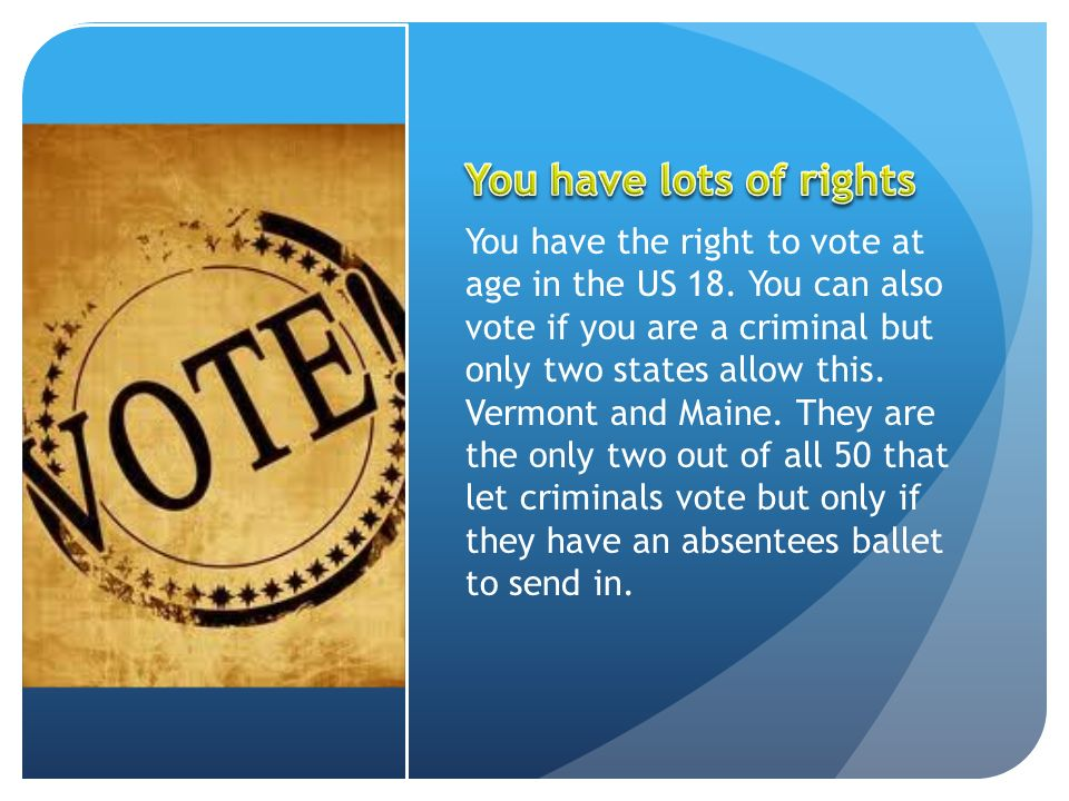 You have the right to vote at age in the US 18. You can also vote if you are a criminal but only two states allow this. Vermont and Maine. They are th