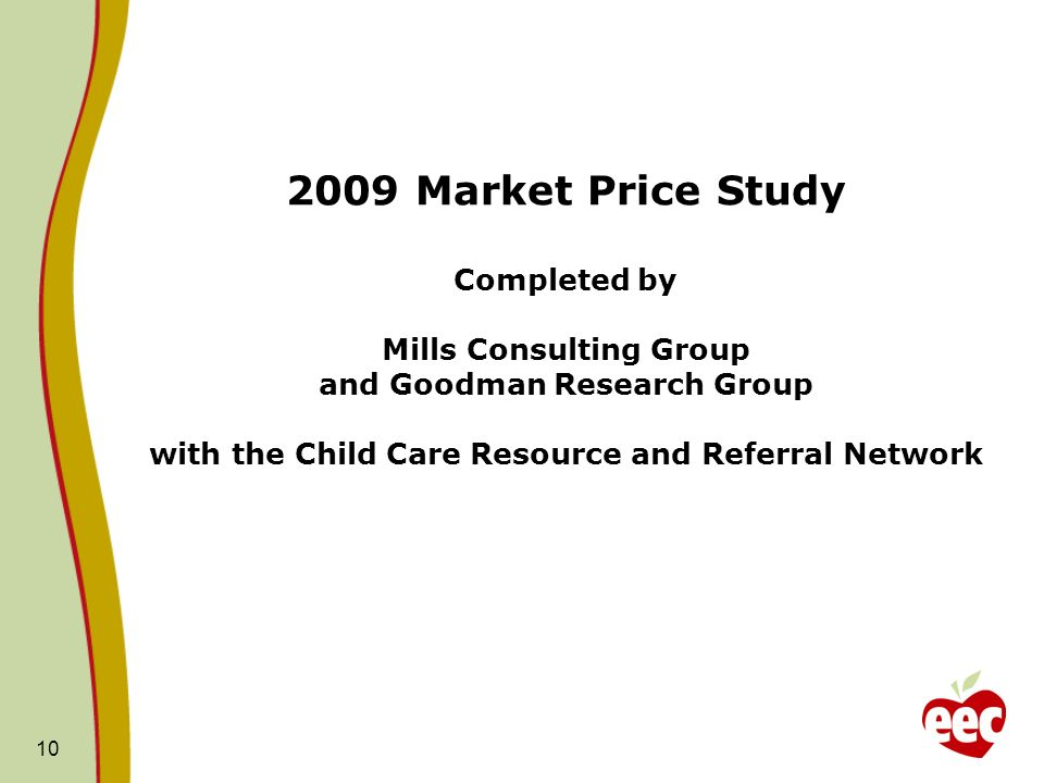 2009 Market Price Study Completed by Mills Consulting Group and Goodman Research Group with the Child Care Resource and Referral Network 10