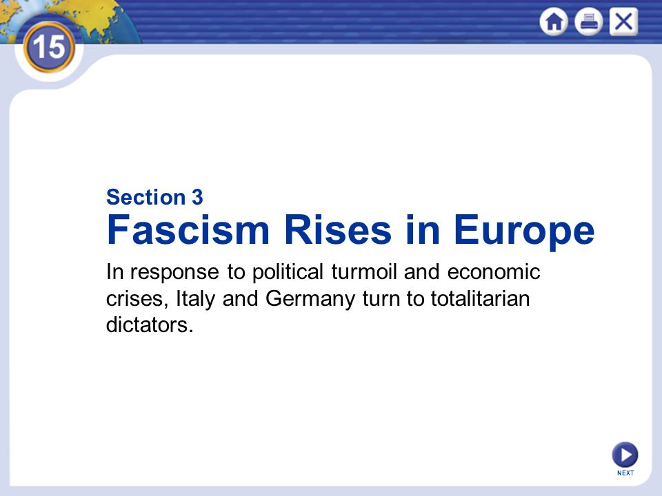 Section 3 Fascism Rises in Europe In response to political turmoil and economic crises, Italy and Germany turn to totalitarian dictators. NEXT