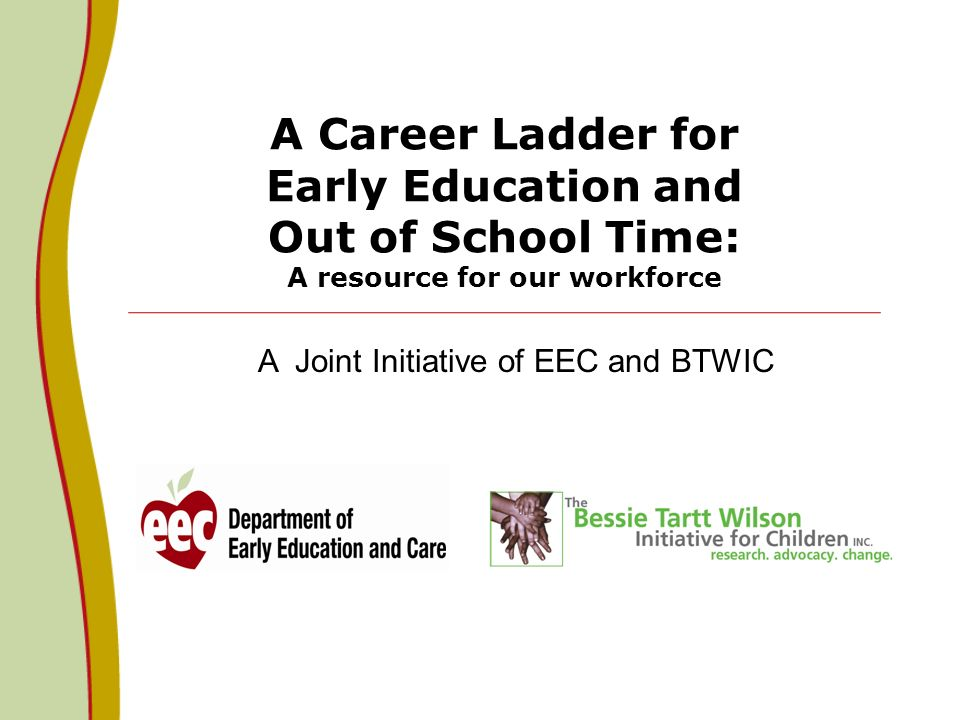 A Career Ladder for Early Education and Out of School Time: A resource for our workforce A Joint Initiative of EEC and BTWIC