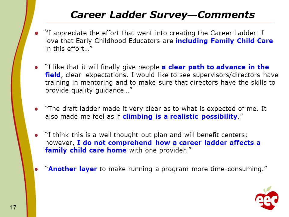 Career Ladder Survey Comments I appreciate the effort that went into creating the Career Ladder…I love that Early Childhood Educators are including Family Child Care in this effort… I like that it will finally give people a clear path to advance in the field, clear expectations.