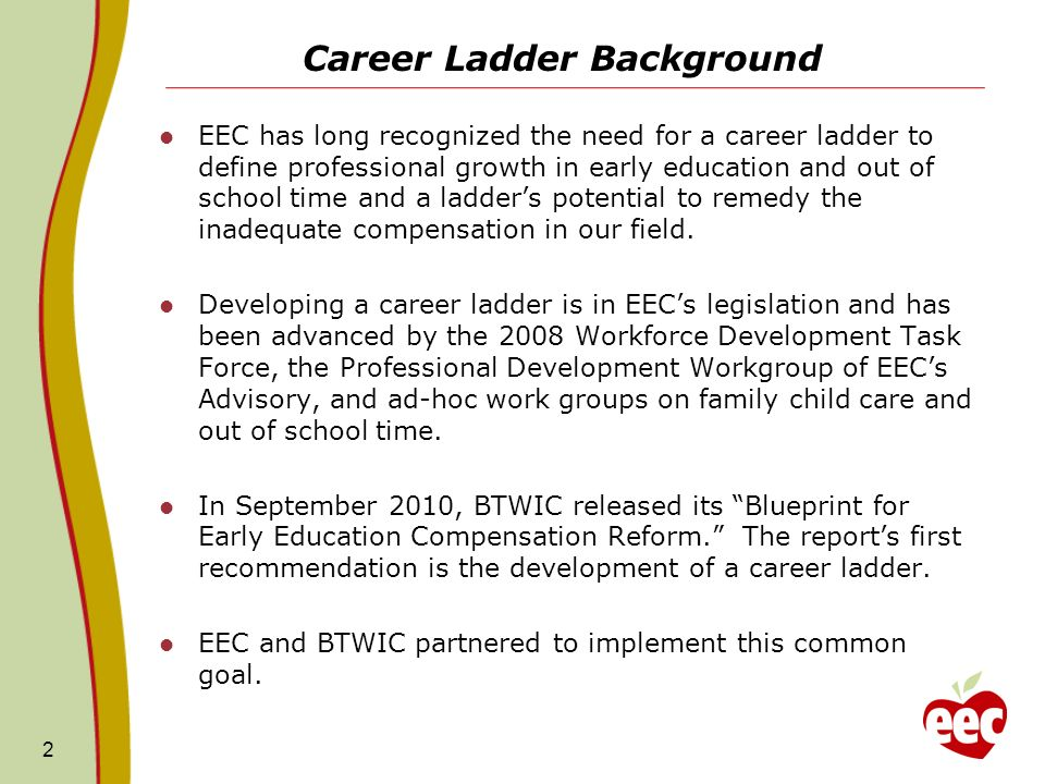 Career Ladder Background EEC has long recognized the need for a career ladder to define professional growth in early education and out of school time and a ladders potential to remedy the inadequate compensation in our field.
