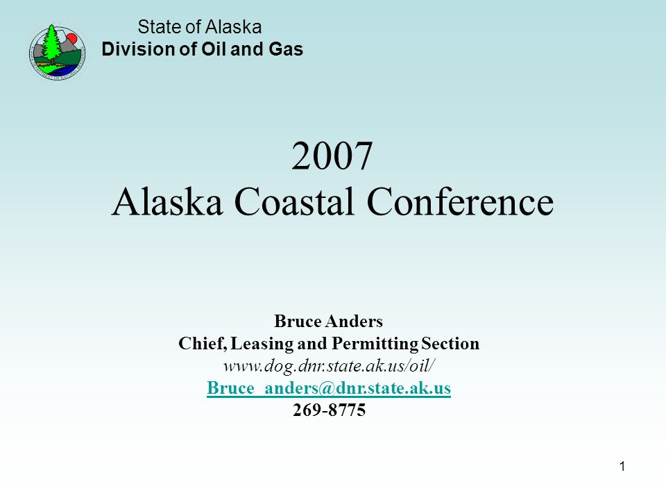 State of Alaska Division of Oil and Gas 1 2007 Alaska Coastal Conference Bruce Anders Chief, Leasing and Permitting Section www.dog.dnr.state.ak.us/oil/ Bruce_anders@dnr.state.ak.us 269-8775