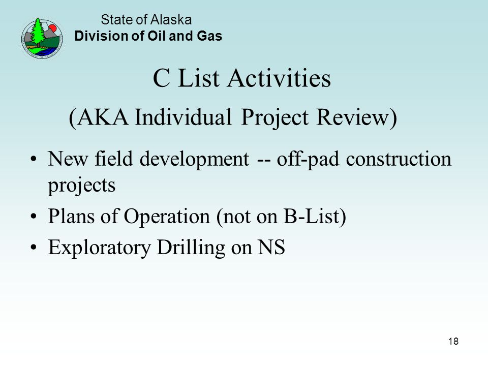 State of Alaska Division of Oil and Gas 18 C List Activities New field development -- off-pad construction projects Plans of Operation (not on B-List) Exploratory Drilling on NS (AKA Individual Project Review)