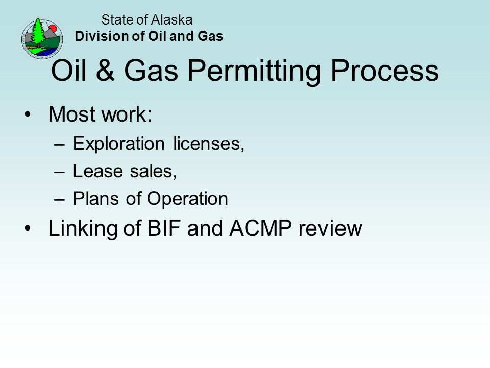 State of Alaska Division of Oil and Gas Oil & Gas Permitting Process Most work: –Exploration licenses, –Lease sales, –Plans of Operation Linking of BIF and ACMP review