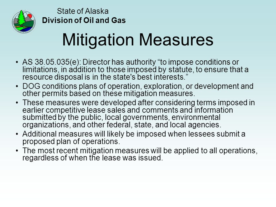 State of Alaska Division of Oil and Gas Mitigation Measures AS 38.05.035(e): Director has authority to impose conditions or limitations, in addition to those imposed by statute, to ensure that a resource disposal is in the state s best interests.