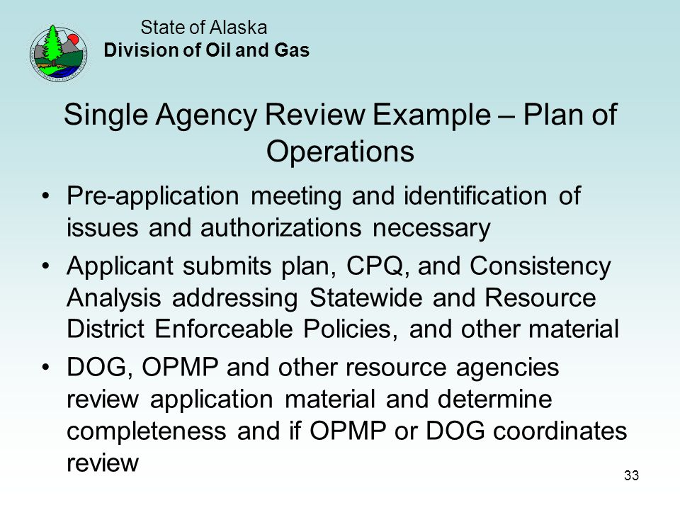 State of Alaska Division of Oil and Gas 33 Single Agency Review Example – Plan of Operations Pre-application meeting and identification of issues and authorizations necessary Applicant submits plan, CPQ, and Consistency Analysis addressing Statewide and Resource District Enforceable Policies, and other material DOG, OPMP and other resource agencies review application material and determine completeness and if OPMP or DOG coordinates review