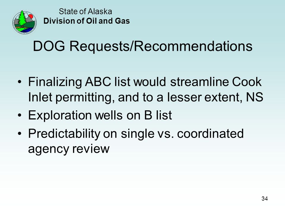 State of Alaska Division of Oil and Gas 34 DOG Requests/Recommendations Finalizing ABC list would streamline Cook Inlet permitting, and to a lesser extent, NS Exploration wells on B list Predictability on single vs.