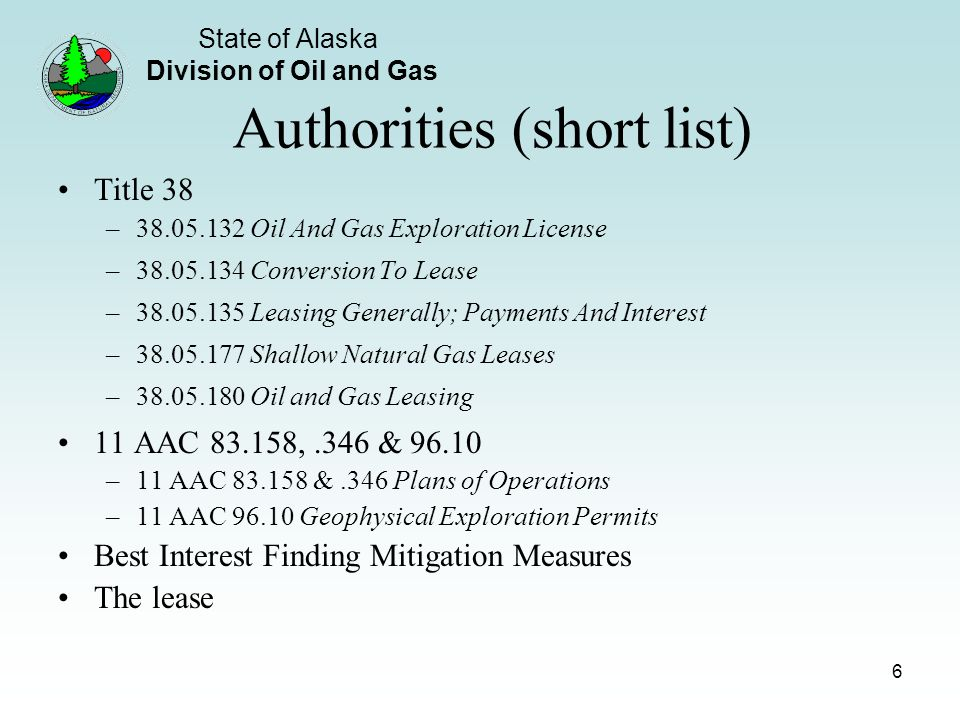 State of Alaska Division of Oil and Gas 6 Authorities (short list) Title 38 – Oil And Gas Exploration License – Conversion To Lease – Leasing Generally; Payments And Interest – Shallow Natural Gas Leases – Oil and Gas Leasing 11 AAC ,.346 & –11 AAC &.346 Plans of Operations –11 AAC Geophysical Exploration Permits Best Interest Finding Mitigation Measures The lease