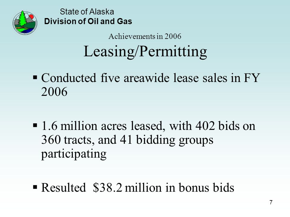 State of Alaska Division of Oil and Gas 7 Achievements in 2006 Leasing/Permitting Conducted five areawide lease sales in FY 2006 1.6 million acres leased, with 402 bids on 360 tracts, and 41 bidding groups participating Resulted $38.2 million in bonus bids