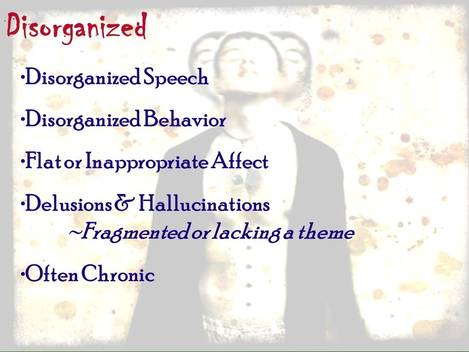 Disorganized Disorganized Speech Disorganized Behavior Flat or Inappropriate Affect Delusions & Hallucinations ~Fragmented or lacking a theme Often Ch