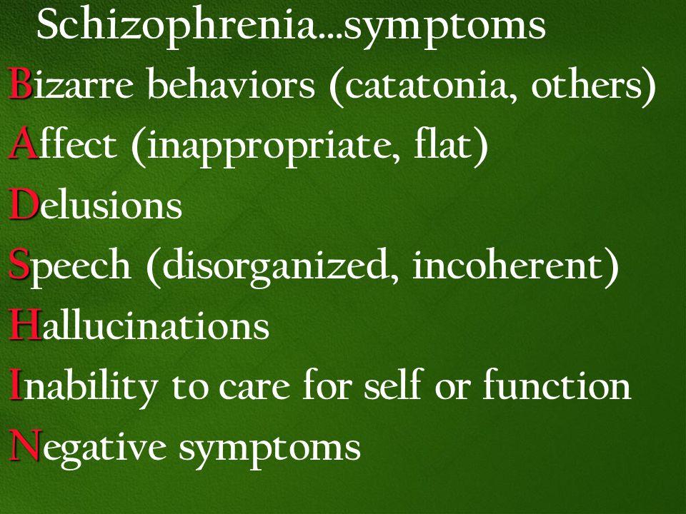 Schizophrenia…symptoms B B izarre behaviors (catatonia, others) A A ffect (inappropriate, flat) D D elusions S S peech (disorganized, incoherent) H H