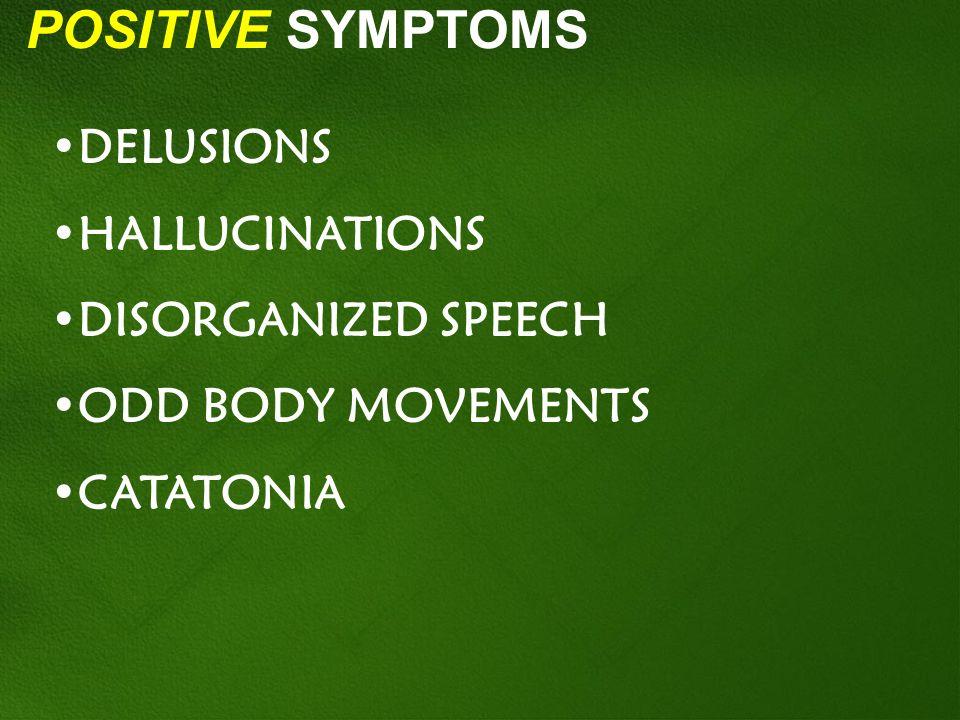POSITIVE SYMPTOMS DELUSIONS HALLUCINATIONS DISORGANIZED SPEECH ODD BODY MOVEMENTS CATATONIA
