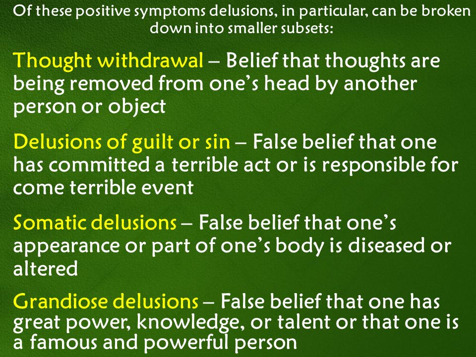 Of these positive symptoms delusions, in particular, can be broken down into smaller subsets: Thought withdrawal – Belief that thoughts are being remo