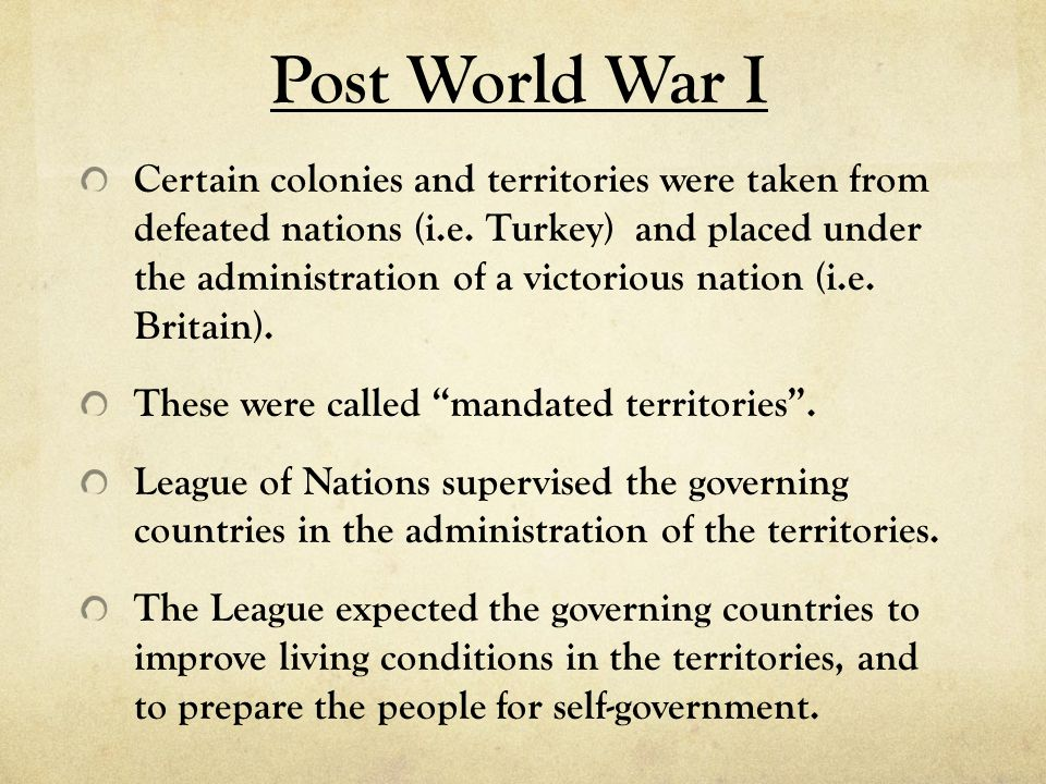 Post World War I Certain colonies and territories were taken from defeated nations (i.e. Turkey) and placed under the administration of a victorious n