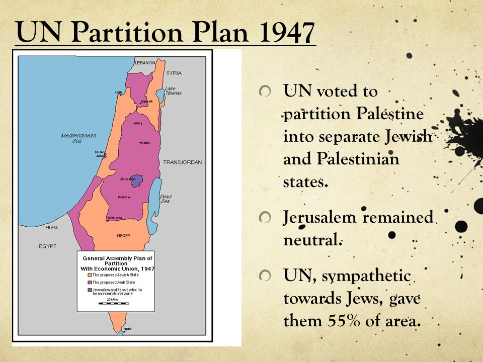 UN Partition Plan 1947 UN voted to partition Palestine into separate Jewish and Palestinian states. Jerusalem remained neutral. UN, sympathetic toward