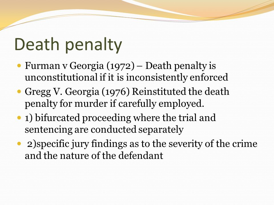 Death penalty Furman v Georgia (1972) – Death penalty is unconstitutional if it is inconsistently enforced Gregg V. Georgia (1976) Reinstituted the de