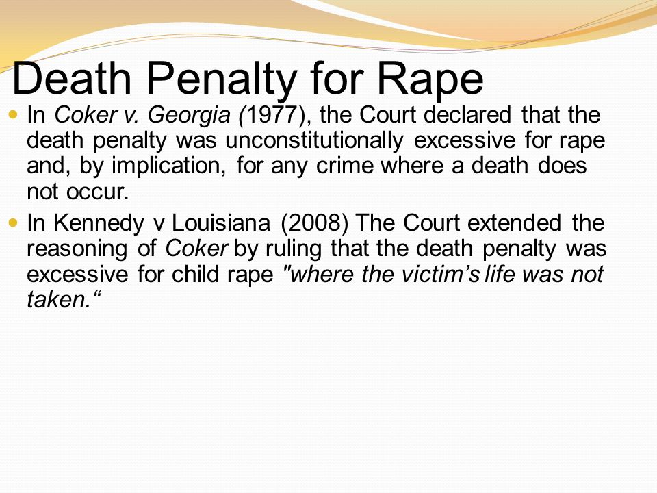 Death Penalty for Rape In Coker v. Georgia (1977), the Court declared that the death penalty was unconstitutionally excessive for rape and, by implica