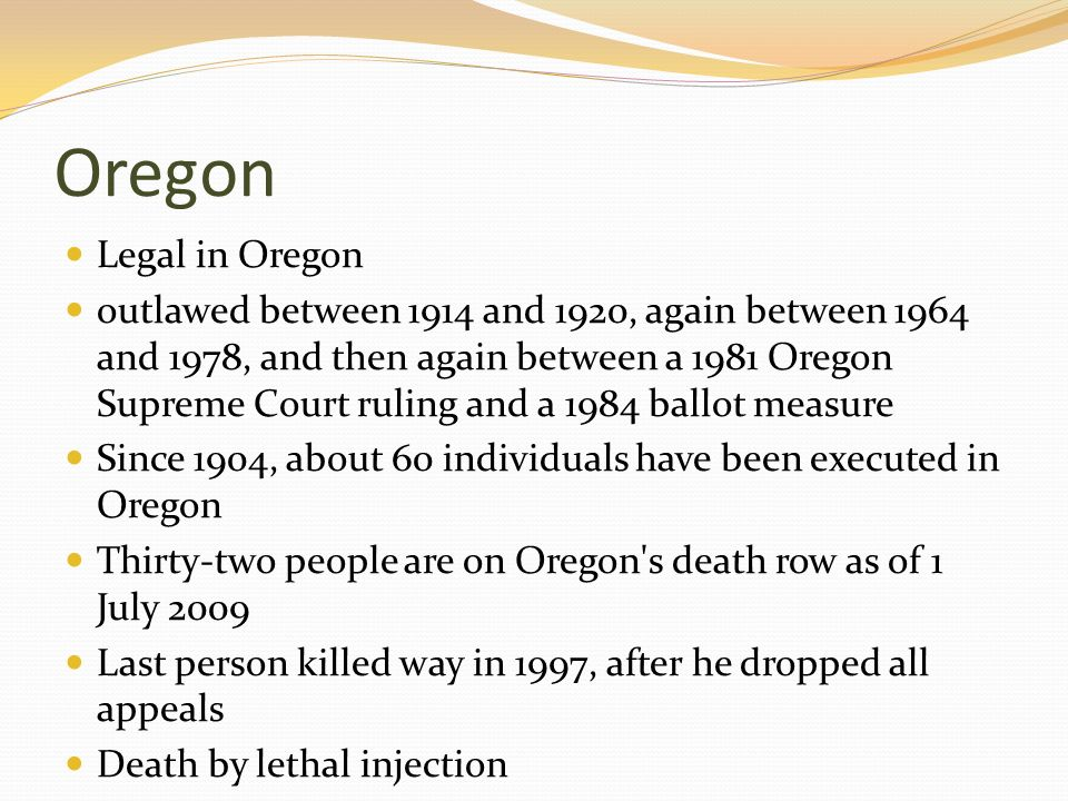 Oregon Legal in Oregon outlawed between 1914 and 1920, again between 1964 and 1978, and then again between a 1981 Oregon Supreme Court ruling and a 19