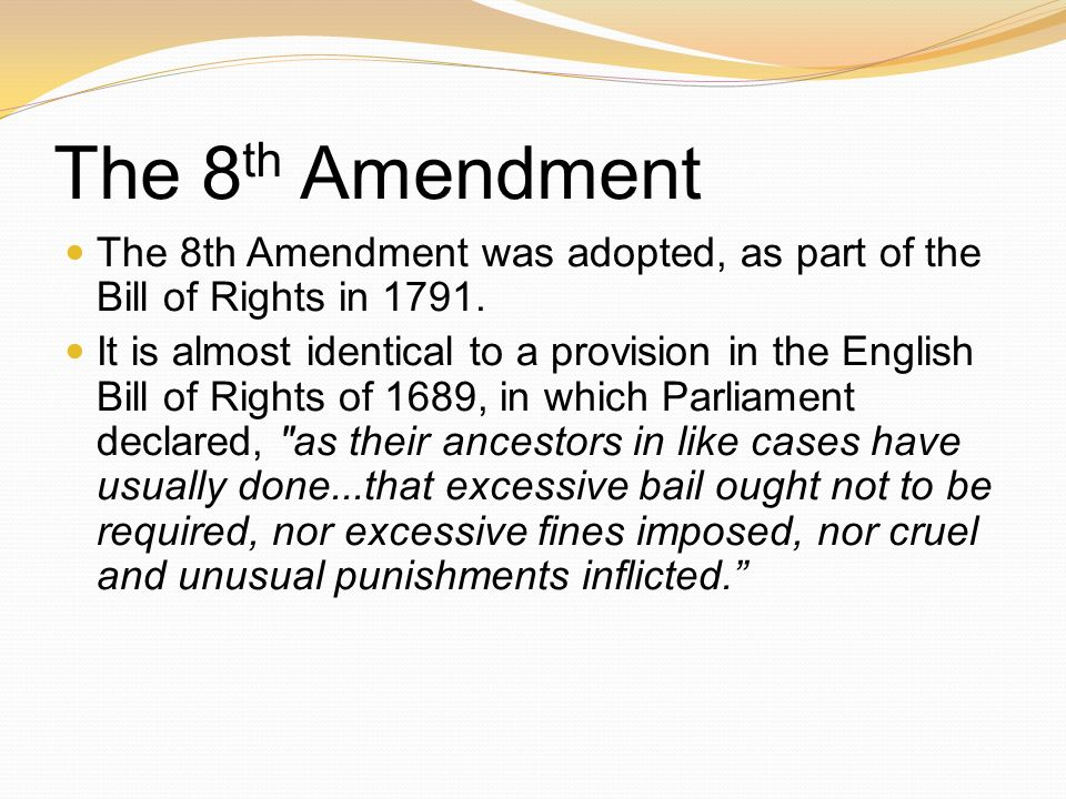 The 8 th Amendment The 8th Amendment was adopted, as part of the Bill of Rights in 1791. It is almost identical to a provision in the English Bill of