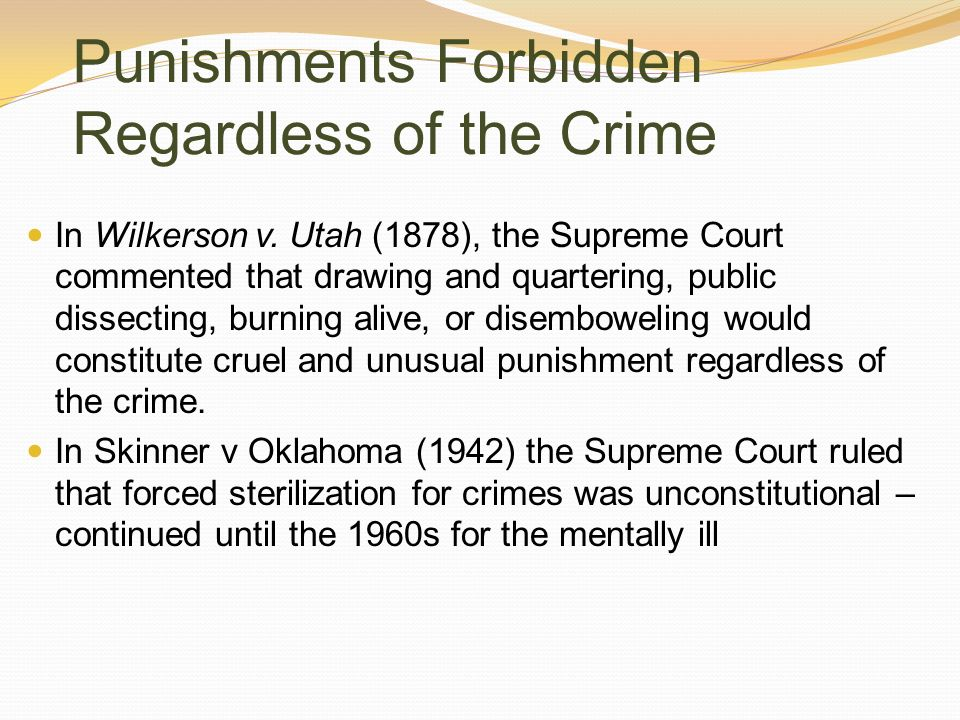 Punishments Forbidden Regardless of the Crime In Wilkerson v. Utah (1878), the Supreme Court commented that drawing and quartering, public dissecting,