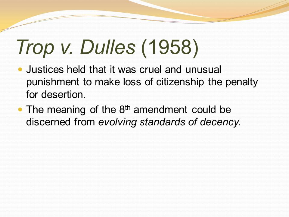 Trop v. Dulles (1958) Justices held that it was cruel and unusual punishment to make loss of citizenship the penalty for desertion. The meaning of the