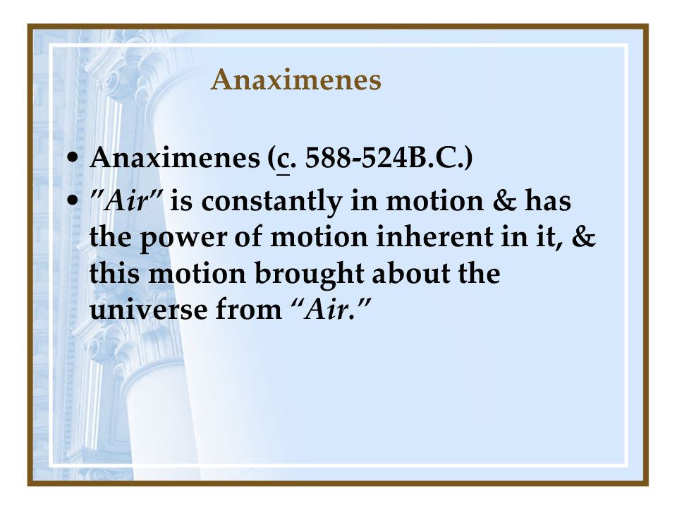 Anaximenes Anaximenes (c. 588-524B.C.) Air is constantly in motion & has the power of motion inherent in it, & this motion brought about the universe