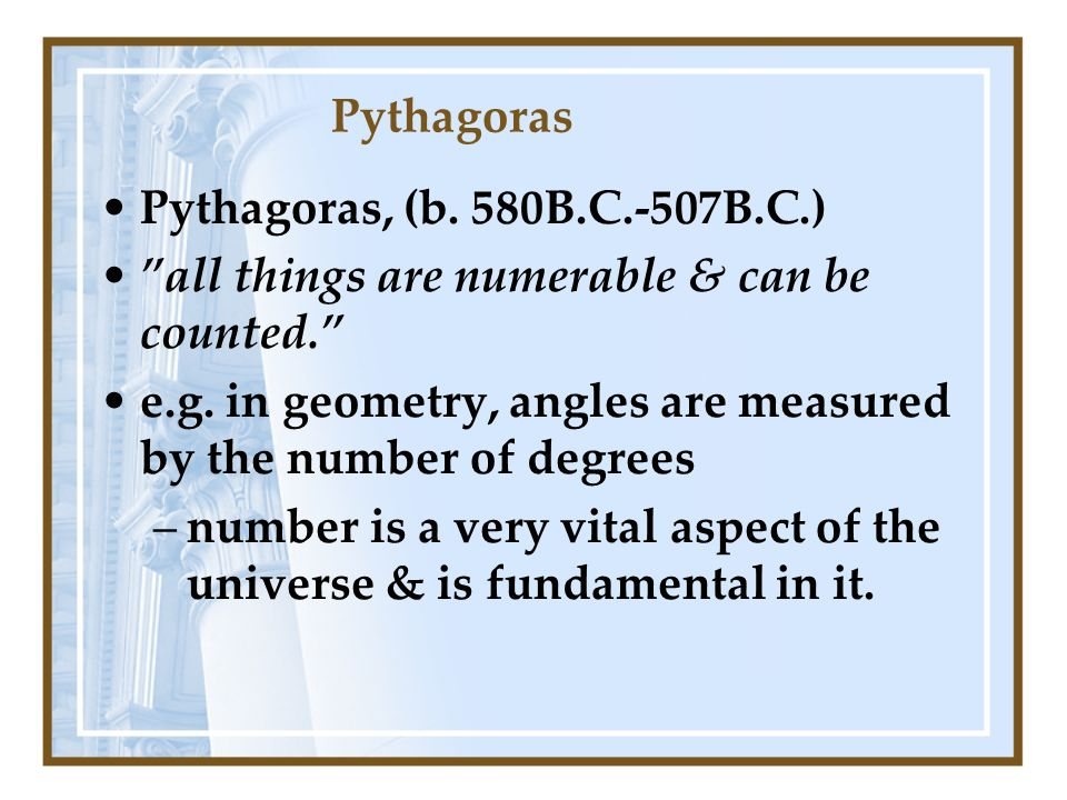 Pythagoras Pythagoras, (b. 580B.C.-507B.C.) all things are numerable & can be counted.