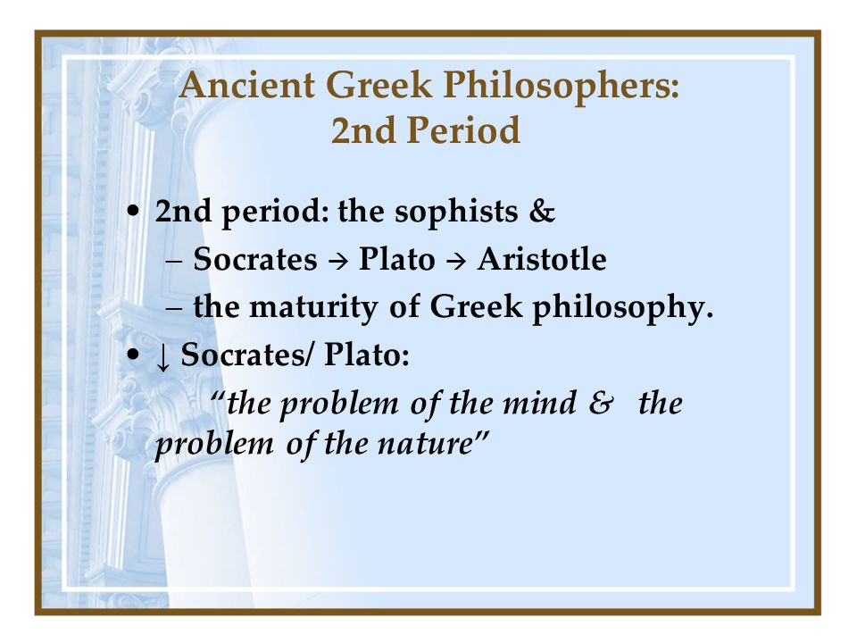 Ancient Greek Philosophers: 2nd Period 2nd period: the sophists & –Socrates Plato Aristotle –the maturity of Greek philosophy.