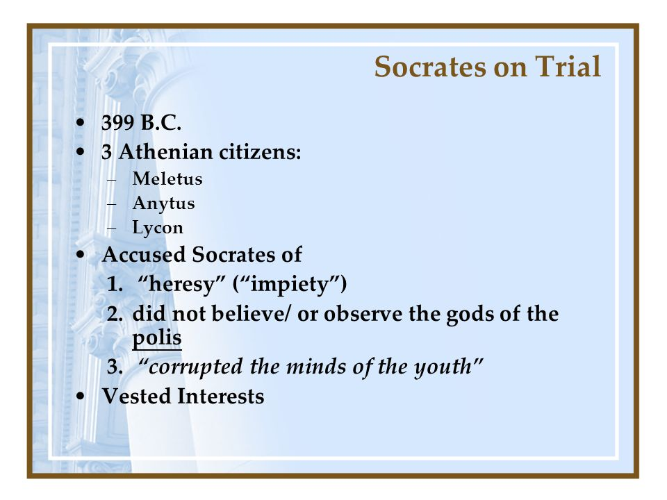 Socrates on Trial 399 B.C. 3 Athenian citizens: –Meletus –Anytus –Lycon Accused Socrates of 1.