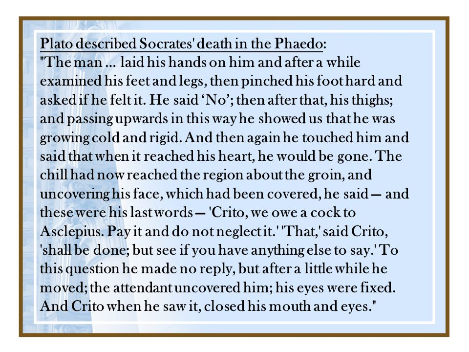 Plato described Socrates death in the Phaedo: The man … laid his hands on him and after a while examined his feet and legs, then pinched his foot hard and asked if he felt it.