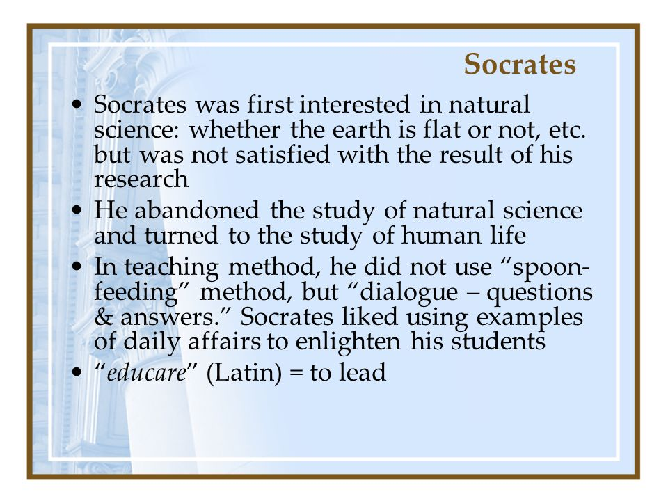 Socrates Socrates was first interested in natural science: whether the earth is flat or not, etc.
