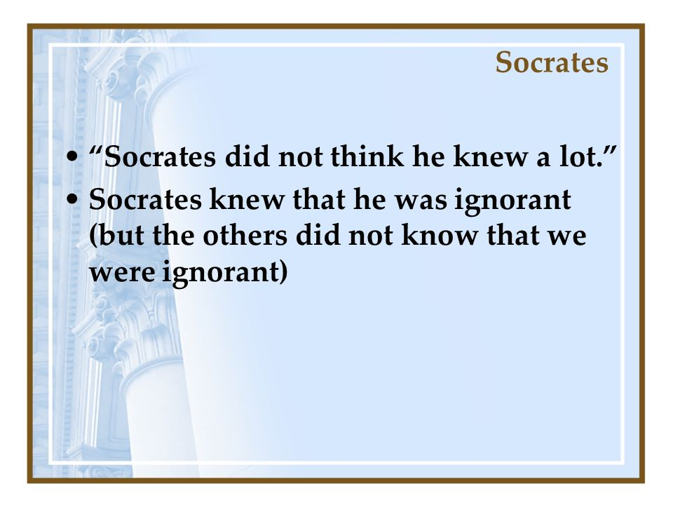 Socrates did not think he knew a lot.