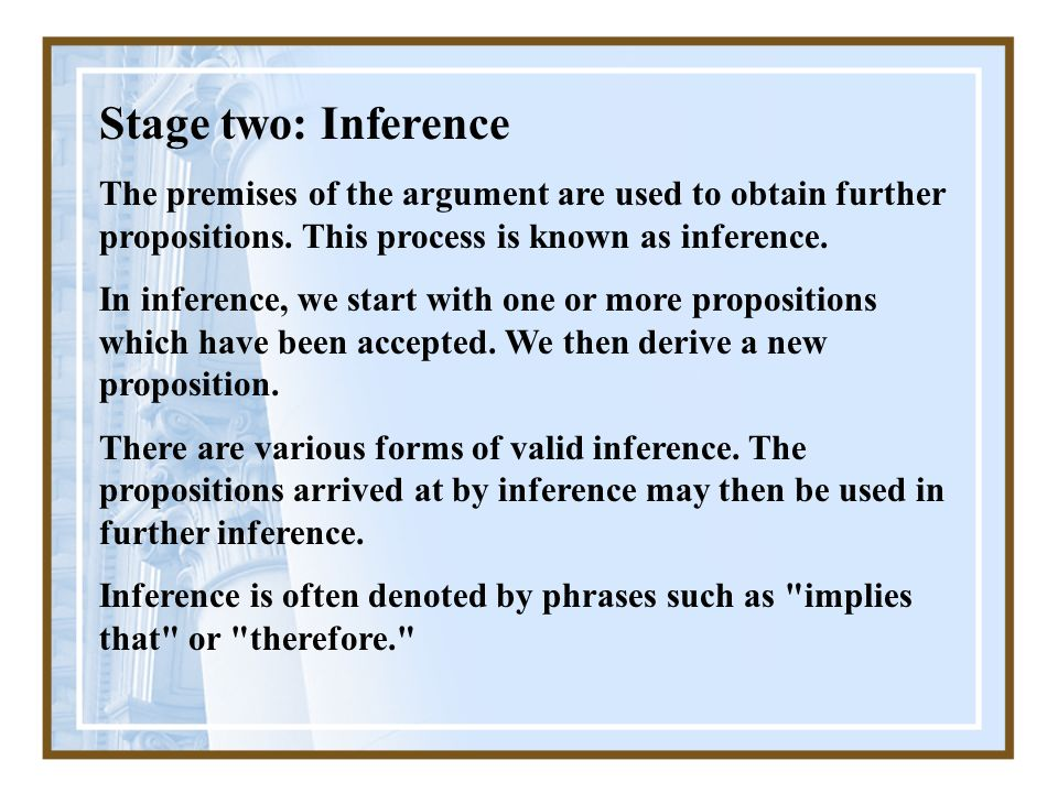 Stage two: Inference The premises of the argument are used to obtain further propositions.