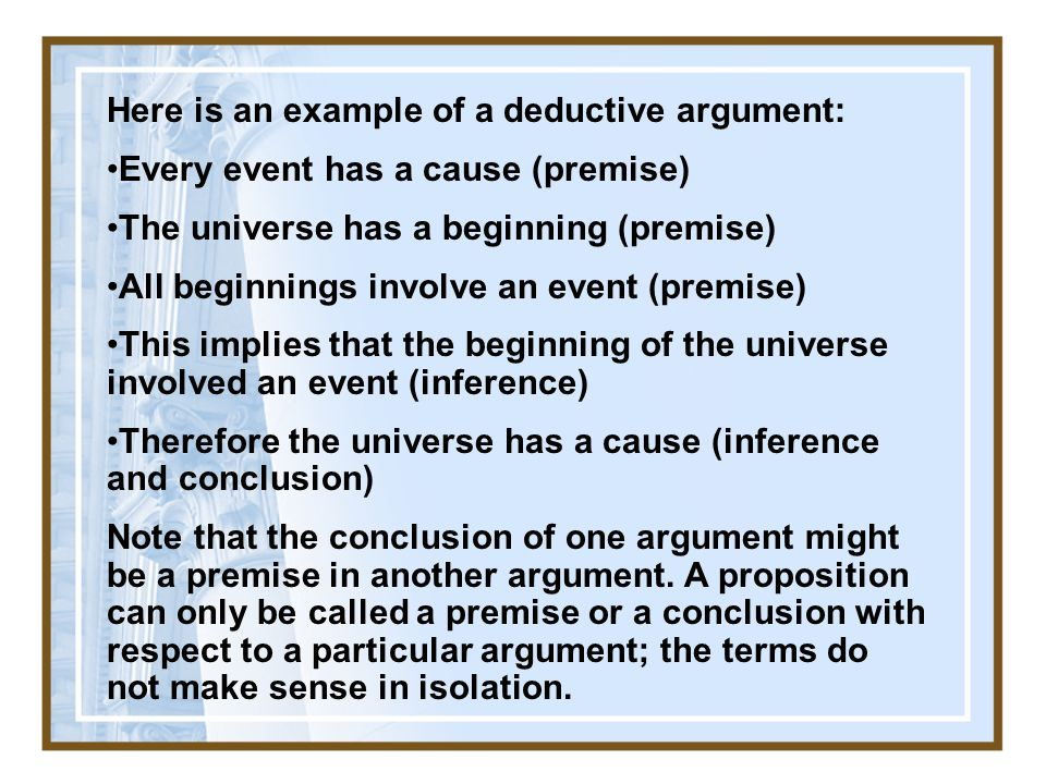 Here is an example of a deductive argument: Every event has a cause (premise) The universe has a beginning (premise) All beginnings involve an event (premise) This implies that the beginning of the universe involved an event (inference) Therefore the universe has a cause (inference and conclusion) Note that the conclusion of one argument might be a premise in another argument.