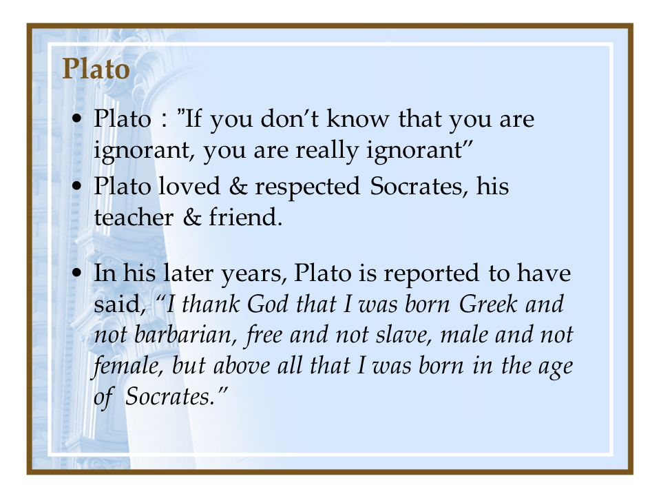 PlatoIf you dont know that you are ignorant, you are really ignorant Plato loved & respected Socrates, his teacher & friend.