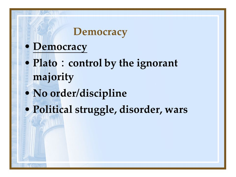 Democracy Plato control by the ignorant majority No order/discipline Political struggle, disorder, wars