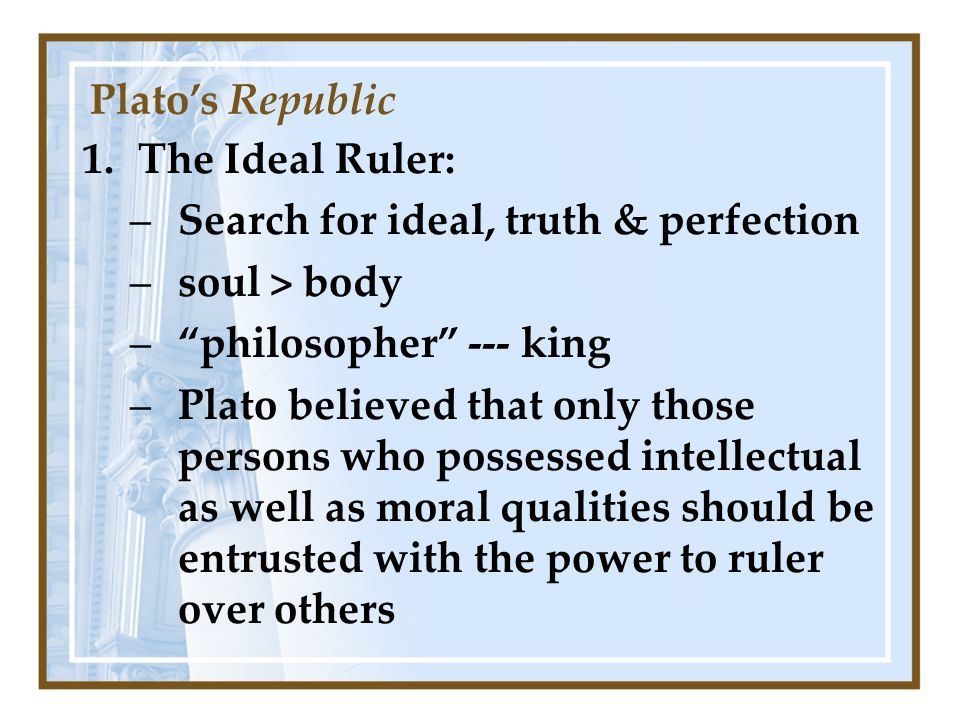 1.The Ideal Ruler: –Search for ideal, truth & perfection –soul > body –philosopher --- king –Plato believed that only those persons who possessed intellectual as well as moral qualities should be entrusted with the power to ruler over others Platos Republic