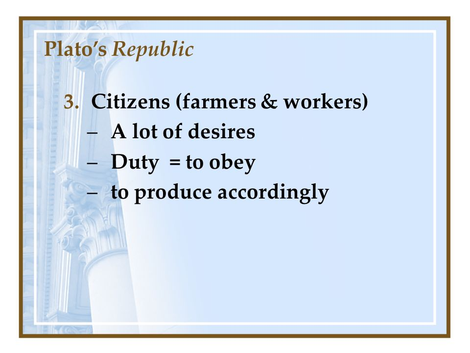 3.Citizens (farmers & workers) –A lot of desires –Duty = to obey –to produce accordingly Platos Republic
